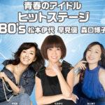 宝くじ文化公演 青春のアイドルヒットステージ80's 松本伊代 早見優 森口博子